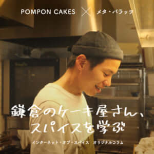 『鎌倉のケーキ屋さん、スパイスを学ぶ。第3話』 – POMPON CAKES × メタ・バラッツ(3/4)